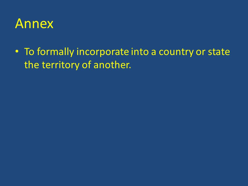 Annex To formally incorporate into a country or state the territory of another.