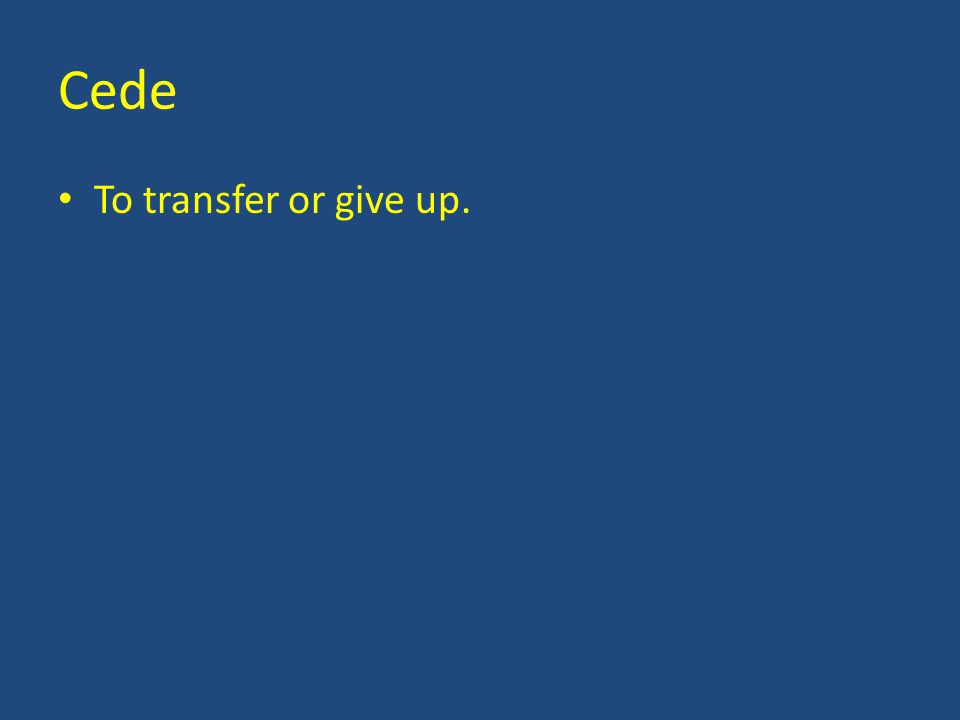 Cede To transfer or give up.