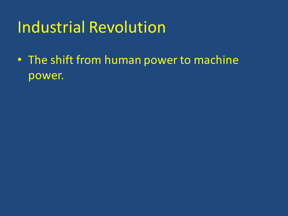 Industrial Revolution The shift from human power to machine power.