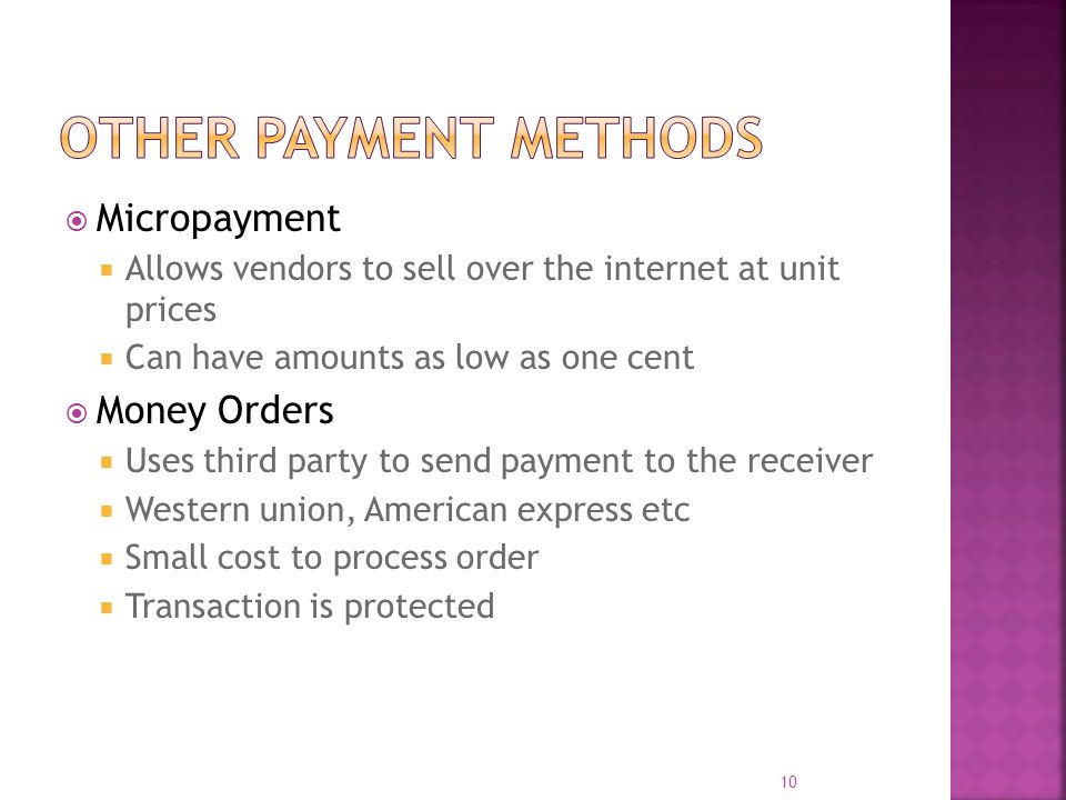 Micropayment  Allows vendors to sell over the internet at unit prices  Can have amounts as low as one cent  Money Orders  Uses third party to send payment to the receiver  Western union, American express etc  Small cost to process order  Transaction is protected 10