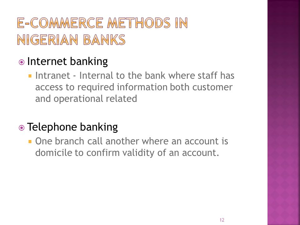  Internet banking  Intranet - Internal to the bank where staff has access to required information both customer and operational related  Telephone banking  One branch call another where an account is domicile to confirm validity of an account.