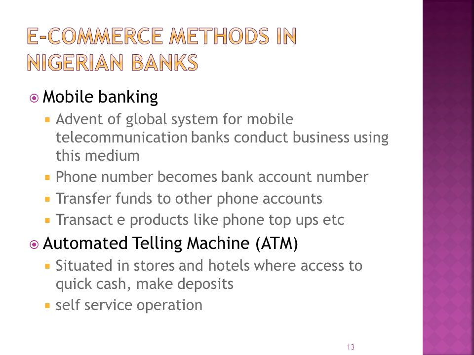  Mobile banking  Advent of global system for mobile telecommunication banks conduct business using this medium  Phone number becomes bank account number  Transfer funds to other phone accounts  Transact e products like phone top ups etc  Automated Telling Machine (ATM)  Situated in stores and hotels where access to quick cash, make deposits  self service operation 13