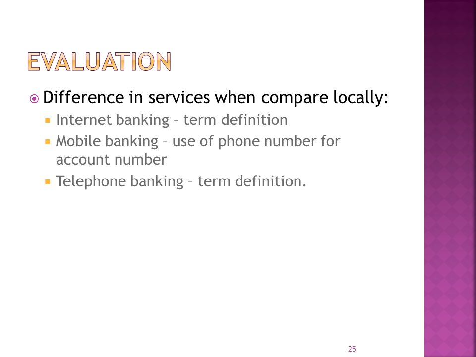  Difference in services when compare locally:  Internet banking – term definition  Mobile banking – use of phone number for account number  Telephone banking – term definition.