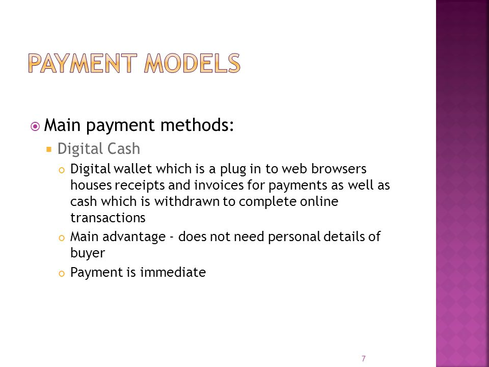 Main payment methods:  Digital Cash Digital wallet which is a plug in to web browsers houses receipts and invoices for payments as well as cash whi