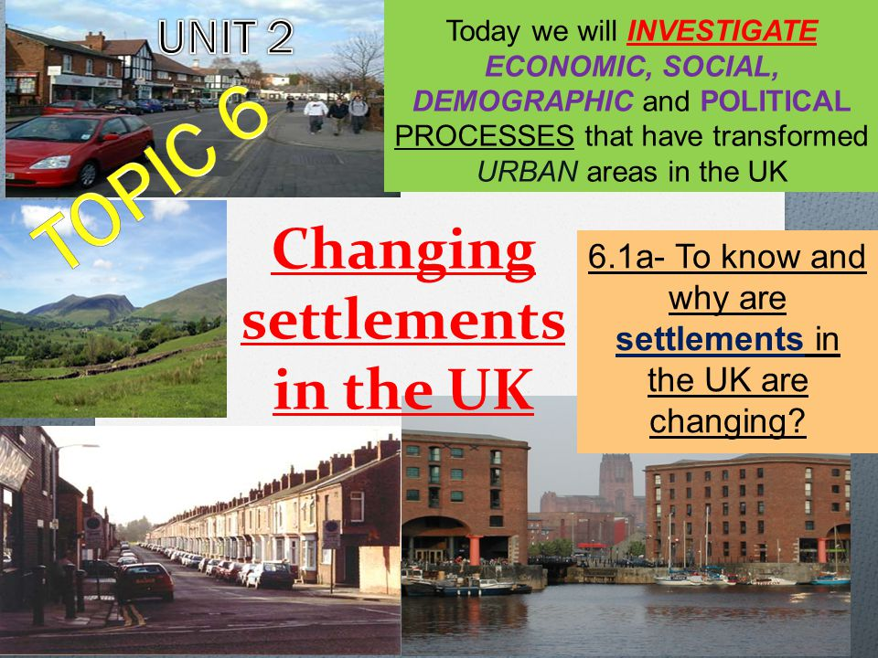 Changing settlements in the UK 6.1a- To know and why are settlements in the UK are changing.