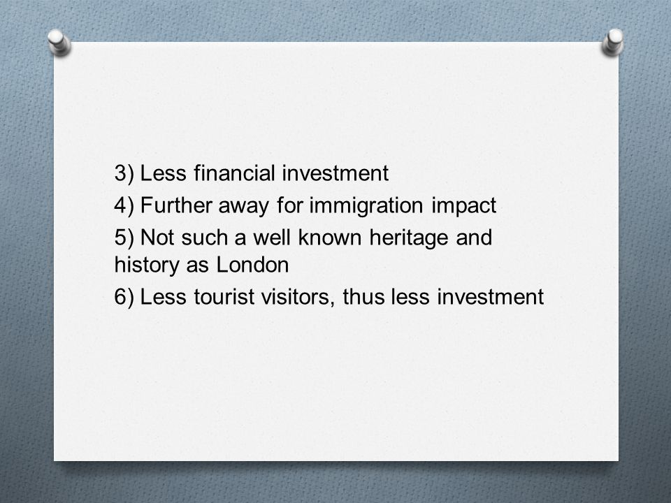 3) Less financial investment 4) Further away for immigration impact 5) Not such a well known heritage and history as London 6) Less tourist visitors, thus less investment