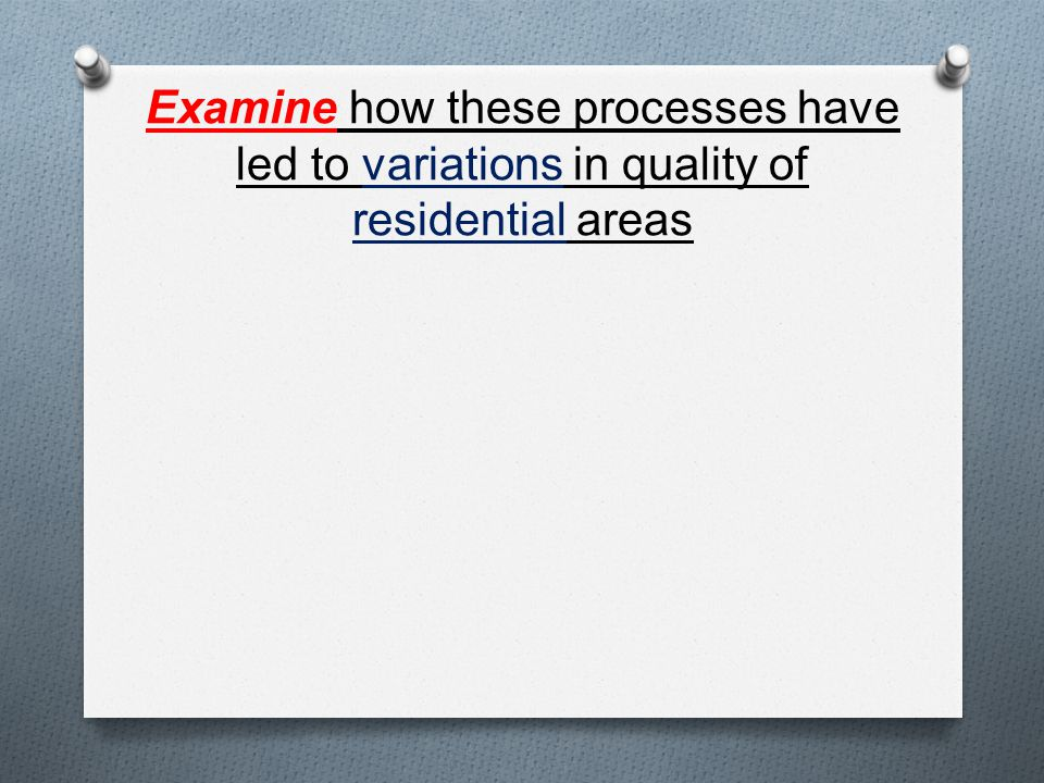 Examine how these processes have led to variations in quality of residential areas