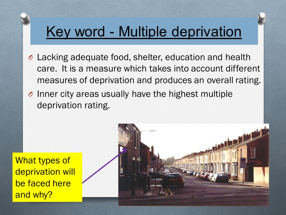 Key word - Multiple deprivation O Lacking adequate food, shelter, education and health care.