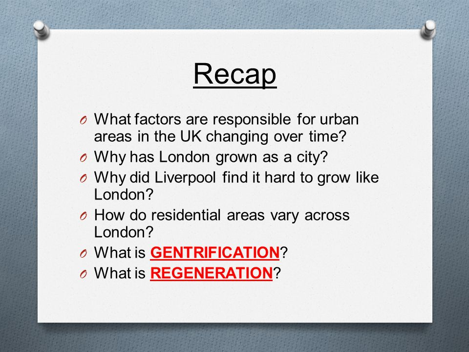 Recap O What factors are responsible for urban areas in the UK changing over time.