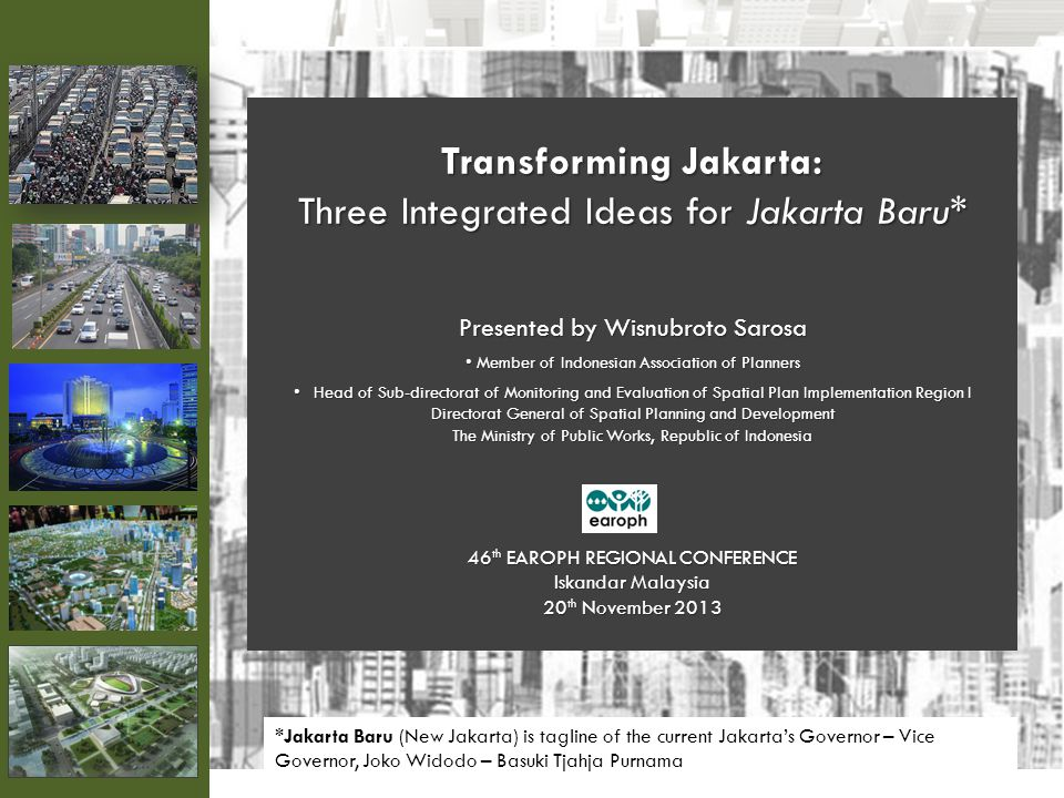 Transforming Jakarta: Three Integrated Ideas for Jakarta Baru* Presented by Wisnubroto Sarosa Member of Indonesian Association of Planners Member of I
