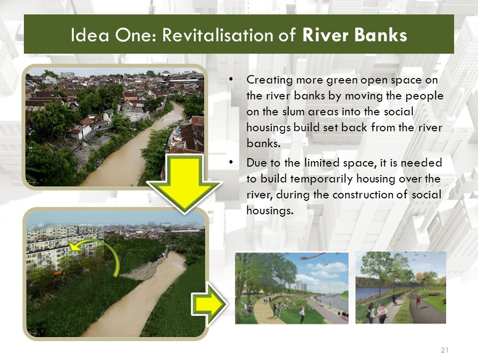Idea One: Revitalisation of River Banks 21 Creating more green open space on the river banks by moving the people on the slum areas into the social ho