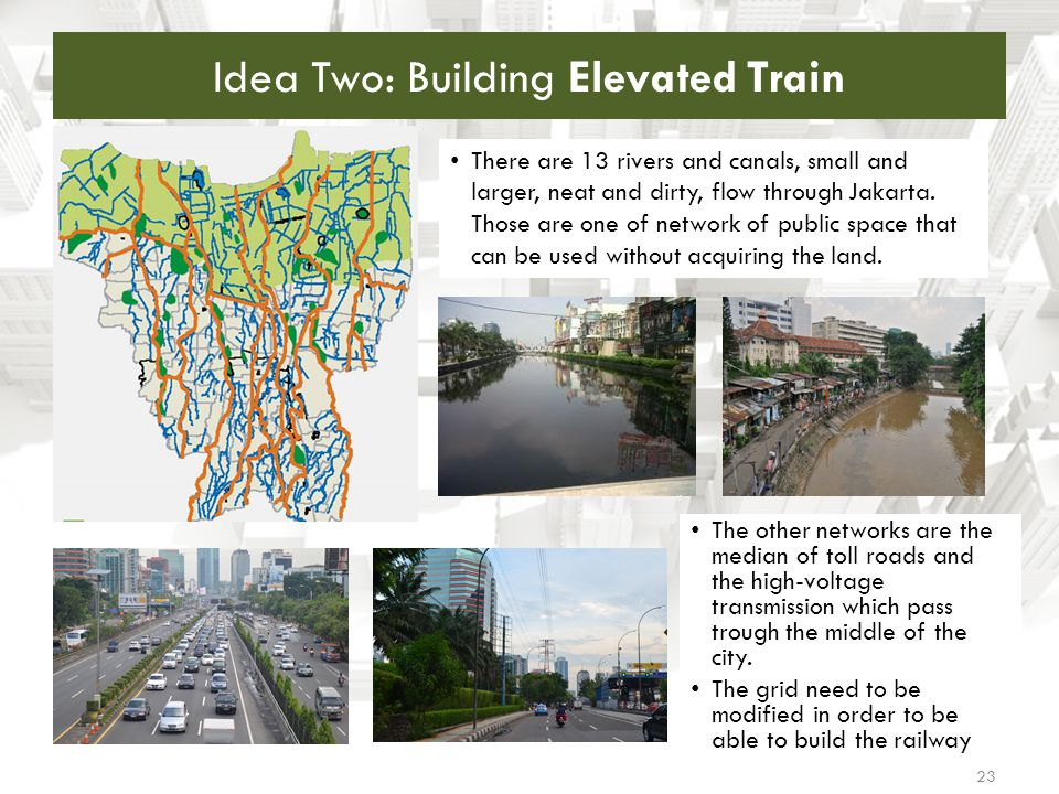 Idea Two: Building Elevated Train 23 There are 13 rivers and canals, small and larger, neat and dirty, flow through Jakarta. Those are one of network