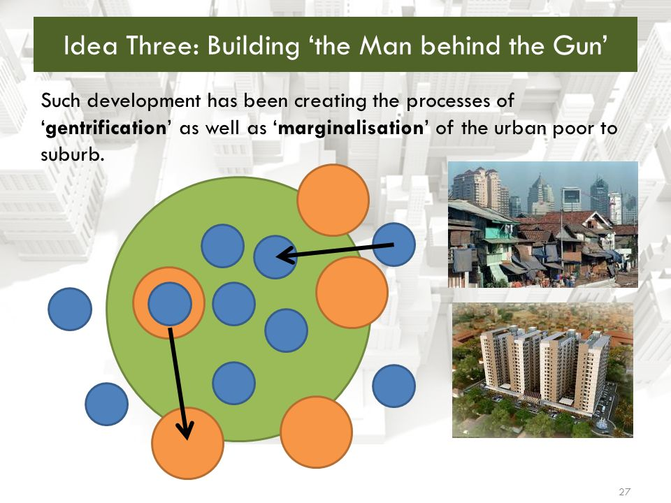 27 Idea Three: Building 'the Man behind the Gun' Such development has been creating the processes of 'gentrification' as well as 'marginalisation' of