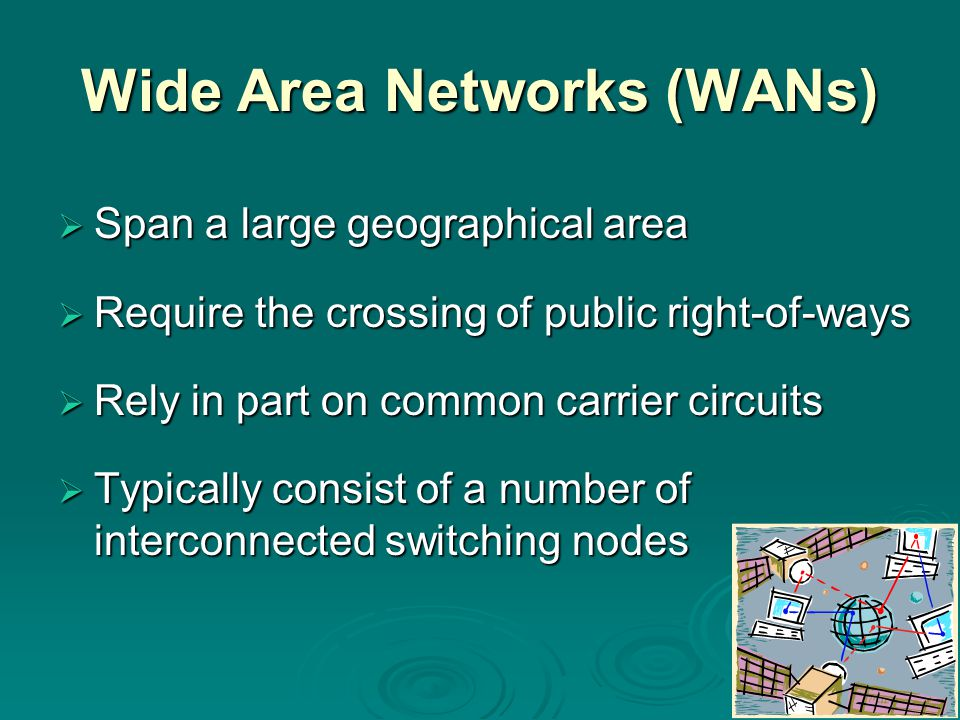 Wide Area Networks (WANs)  Span a large geographical area  Require the crossing of public right-of-ways  Rely in part on common carrier circuits  Typically consist of a number of interconnected switching nodes
