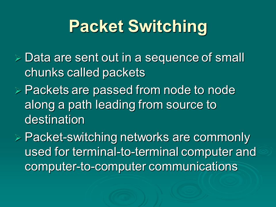 Packet Switching  Data are sent out in a sequence of small chunks called packets  Packets are passed from node to node along a path leading from source to destination  Packet-switching networks are commonly used for terminal-to-terminal computer and computer-to-computer communications