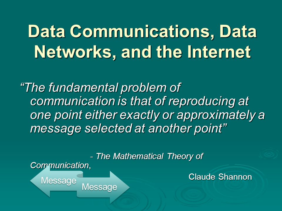 """Data Communications, Data Networks, and the Internet """"The fundamental problem of communication is that of reproducing at one point either exactly or a"""