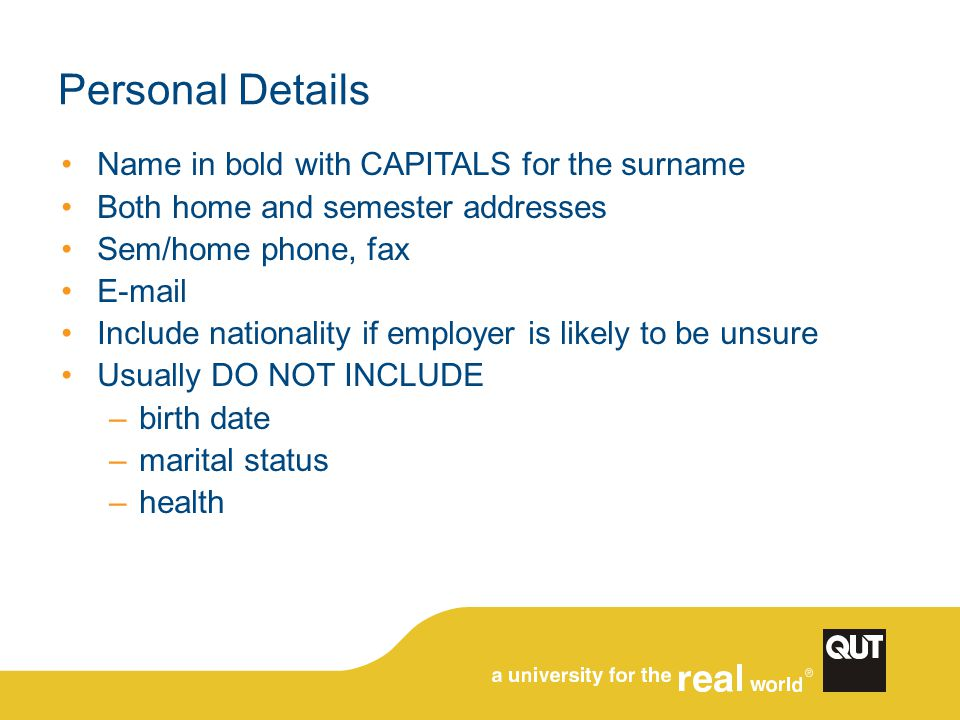 Personal Details Name in bold with CAPITALS for the surname Both home and semester addresses Sem/home phone, fax E-mail Include nationality if employer is likely to be unsure Usually DO NOT INCLUDE –birth date –marital status –health