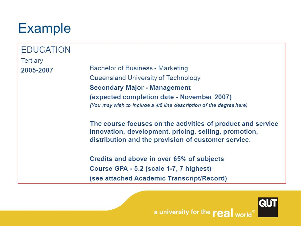 Example EDUCATION Tertiary 2005-2007 Bachelor of Business - Marketing Queensland University of Technology Secondary Major - Management (expected completion date - November 2007) (You may wish to include a 4/5 line description of the degree here) The course focuses on the activities of product and service innovation, development, pricing, selling, promotion, distribution and the provision of customer service.