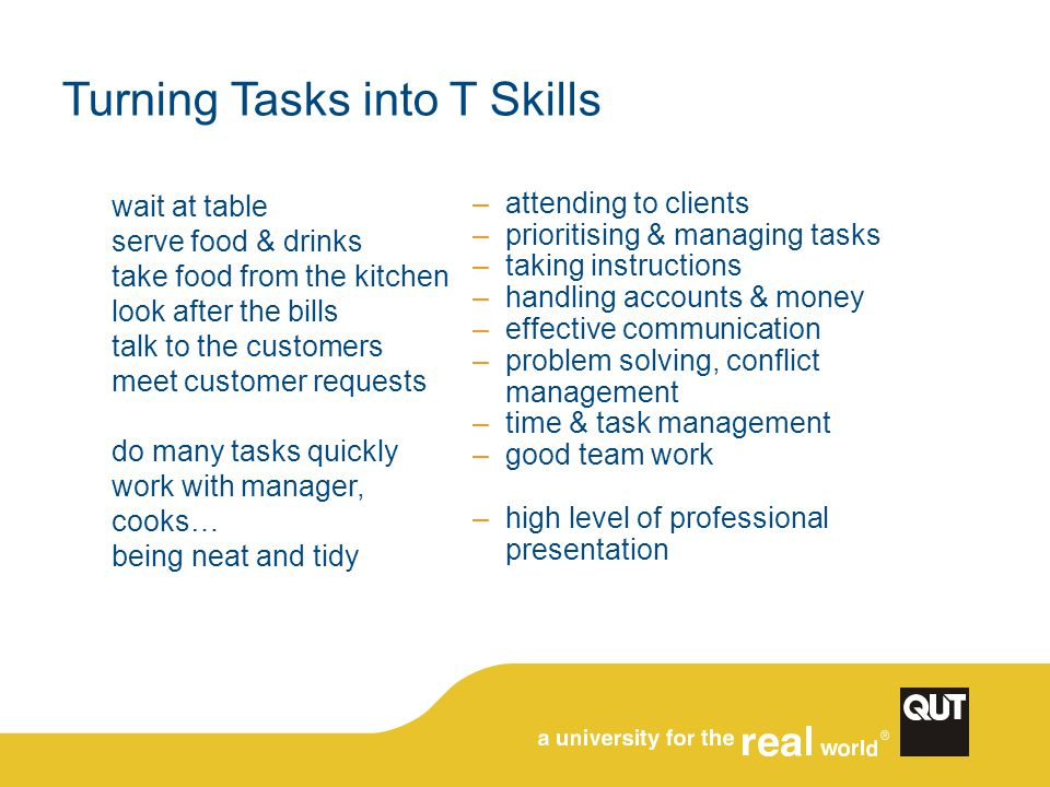 Turning Tasks into T Skills wait at table serve food & drinks take food from the kitchen look after the bills talk to the customers meet customer requests do many tasks quickly work with manager, cooks… being neat and tidy –attending to clients –prioritising & managing tasks –taking instructions –handling accounts & money –effective communication –problem solving, conflict management –time & task management –good team work –high level of professional presentation