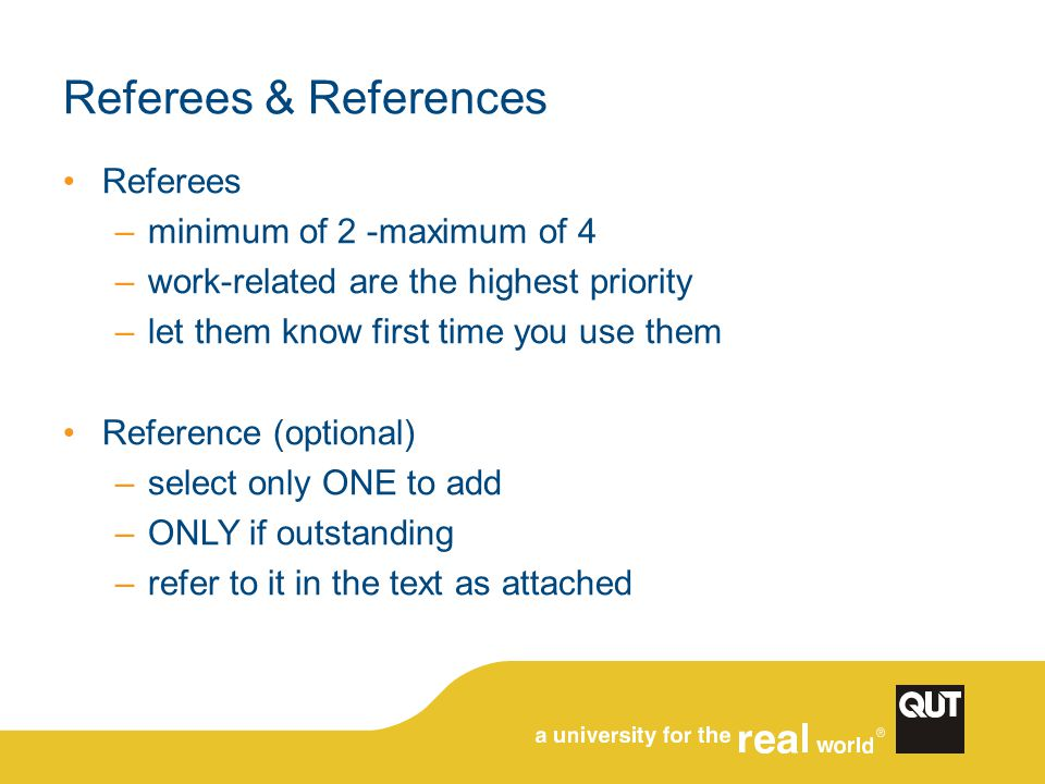 Referees & References Referees –minimum of 2 -maximum of 4 –work-related are the highest priority –let them know first time you use them Reference (optional) –select only ONE to add –ONLY if outstanding –refer to it in the text as attached