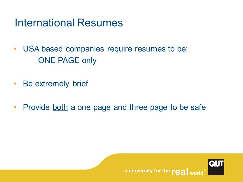 International Resumes USA based companies require resumes to be: ONE PAGE only Be extremely brief Provide both a one page and three page to be safe