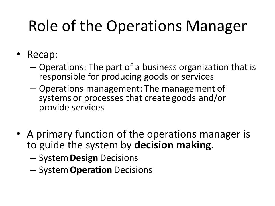 Role of the Operations Manager Recap: – Operations: The part of a business organization that is responsible for producing goods or services – Operatio
