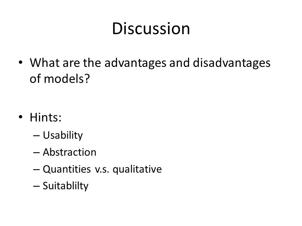 Discussion What are the advantages and disadvantages of models? Hints: – Usability – Abstraction – Quantities v.s. qualitative – Suitablilty
