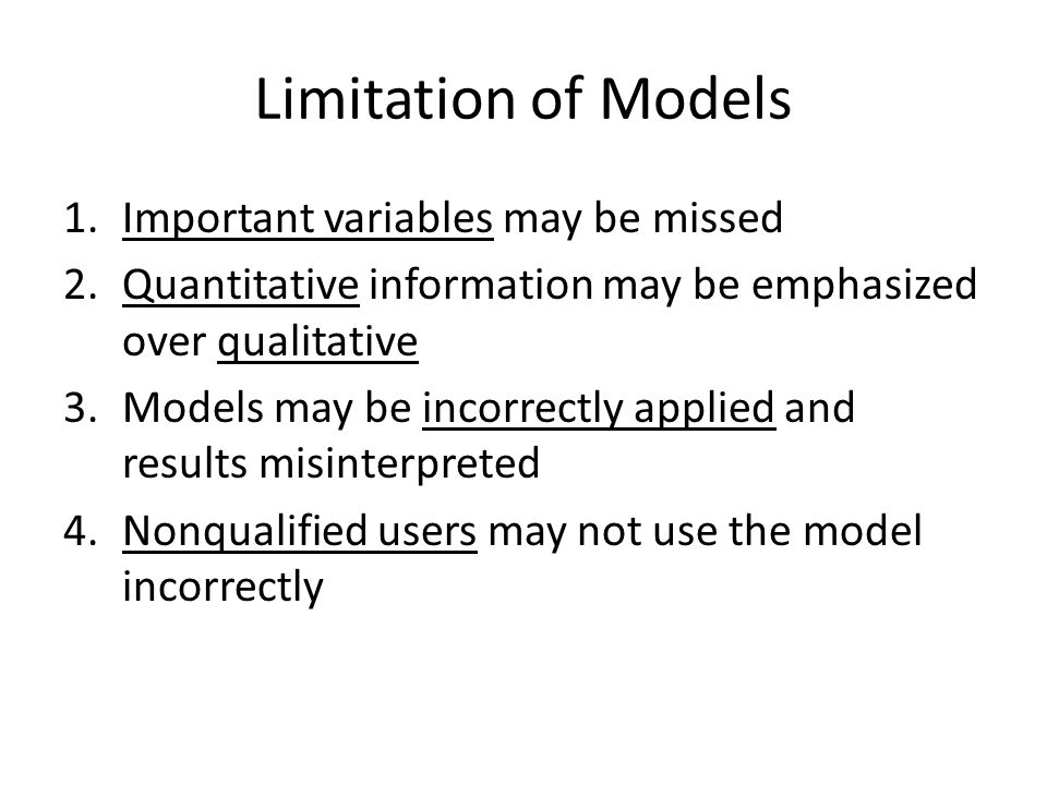 Limitation of Models 1.Important variables may be missed 2.Quantitative information may be emphasized over qualitative 3.Models may be incorrectly app