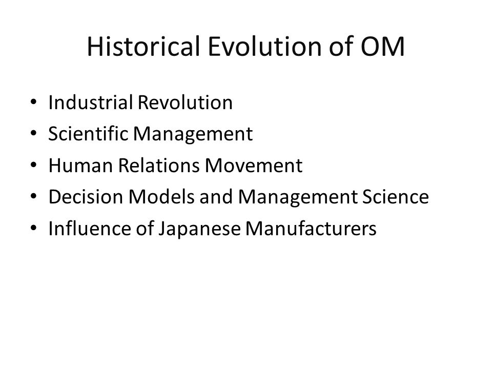 Historical Evolution of OM Industrial Revolution Scientific Management Human Relations Movement Decision Models and Management Science Influence of Ja