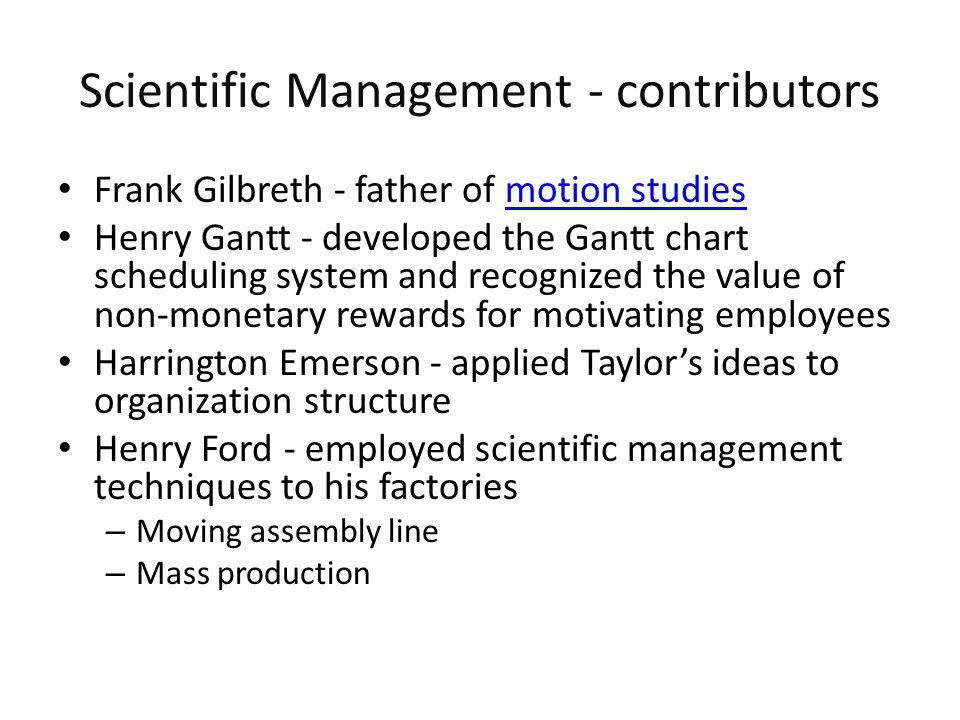 Scientific Management - contributors Frank Gilbreth - father of motion studiesmotion studies Henry Gantt - developed the Gantt chart scheduling system