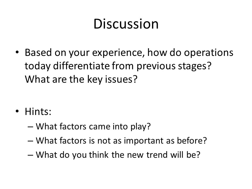 Discussion Based on your experience, how do operations today differentiate from previous stages? What are the key issues? Hints: – What factors came i