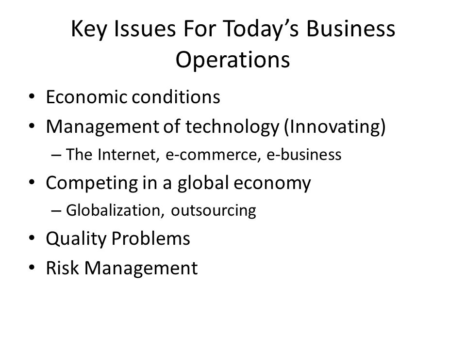 Key Issues For Today's Business Operations Economic conditions Management of technology (Innovating) – The Internet, e-commerce, e-business Competing