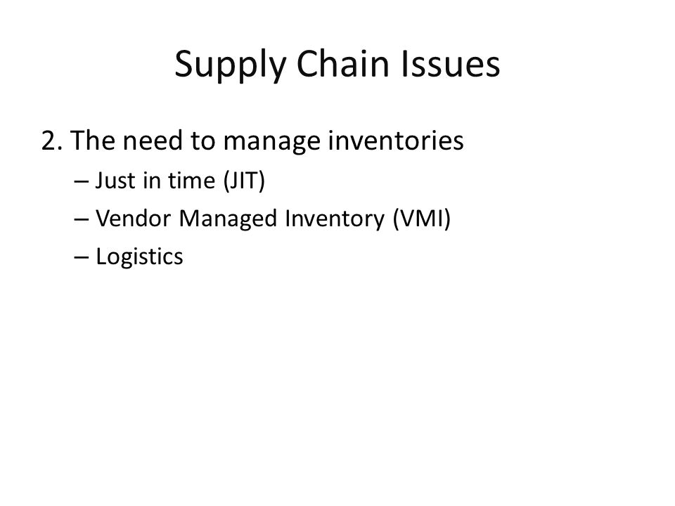 Supply Chain Issues 2. The need to manage inventories – Just in time (JIT) – Vendor Managed Inventory (VMI) – Logistics