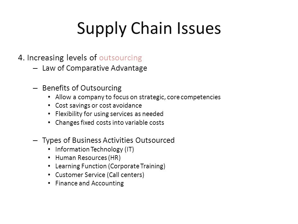 Supply Chain Issues 4. Increasing levels of outsourcing – Law of Comparative Advantage – Benefits of Outsourcing Allow a company to focus on strategic