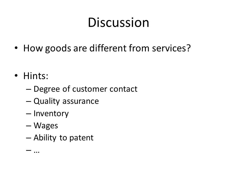 Discussion How goods are different from services? Hints: – Degree of customer contact – Quality assurance – Inventory – Wages – Ability to patent – …