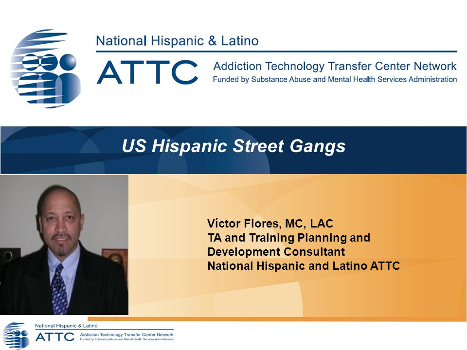 US Hispanic Street Gangs We will begin shortly… Víctor Flores, MC, LAC TA and Training Planning and Development Consultant National Hispanic and Latino ATTC