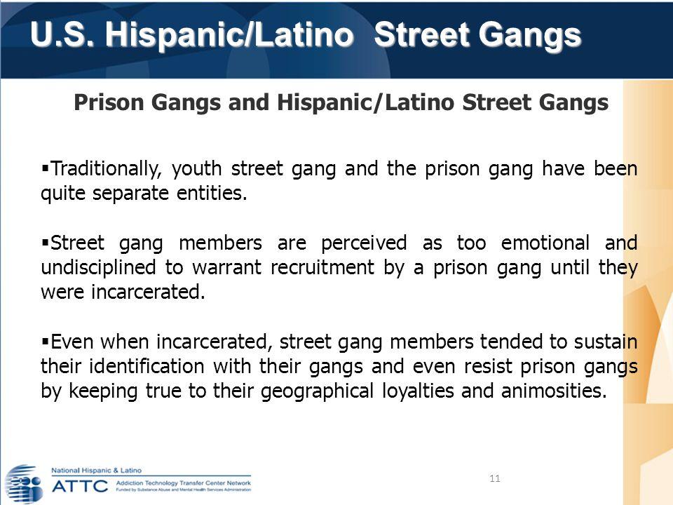 U.S. Hispanic/Latino Street Gangs U.S. Hispanic/Latino Street Gangs 11 Prison Gangs and Hispanic/Latino Street Gangs  Traditionally, youth street gan