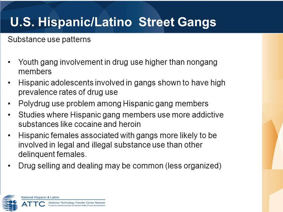 Substance use patterns Youth gang involvement in drug use higher than nongang members Hispanic adolescents involved in gangs shown to have high prevalence rates of drug use Polydrug use problem among Hispanic gang members Studies where Hispanic gang members use more addictive substances like cocaine and heroin Hispanic females associated with gangs more likely to be involved in legal and illegal substance use than other delinquent females.