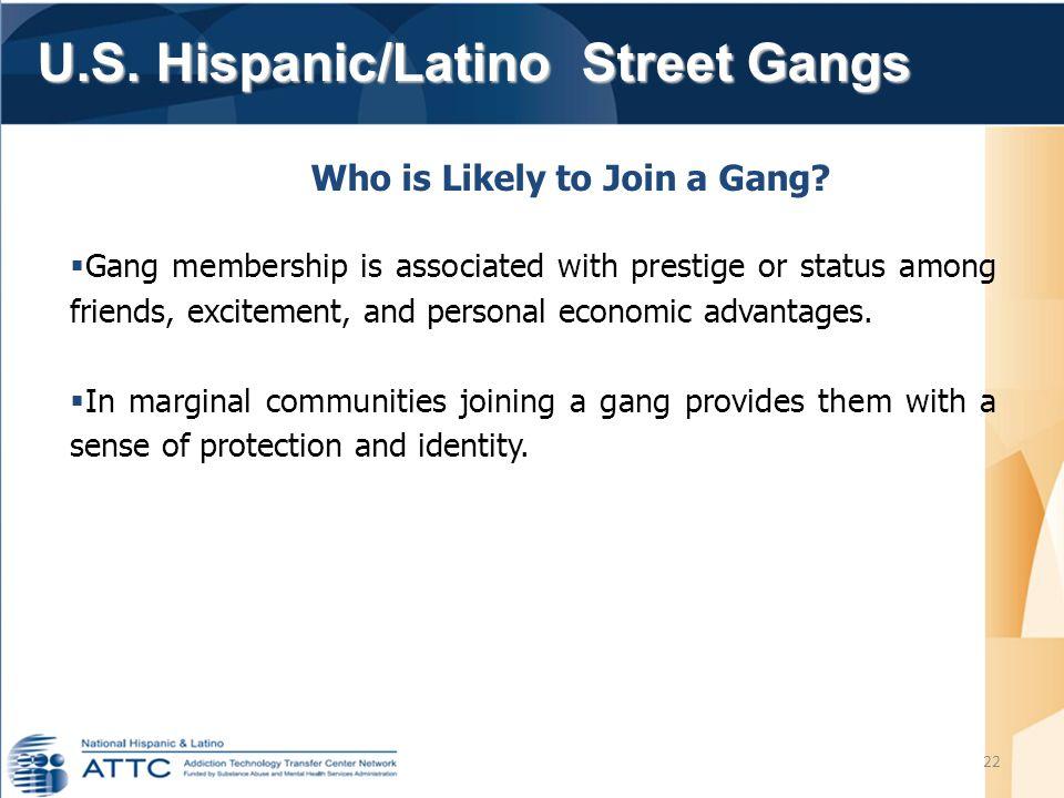 U.S. Hispanic/Latino Street Gangs U.S. Hispanic/Latino Street Gangs 22 Who is Likely to Join a Gang?  Gang membership is associated with prestige or
