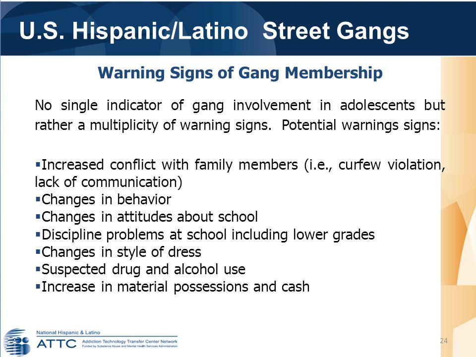 U.S. Hispanic/Latino Street Gangs 24 Warning Signs of Gang Membership No single indicator of gang involvement in adolescents but rather a multiplicity