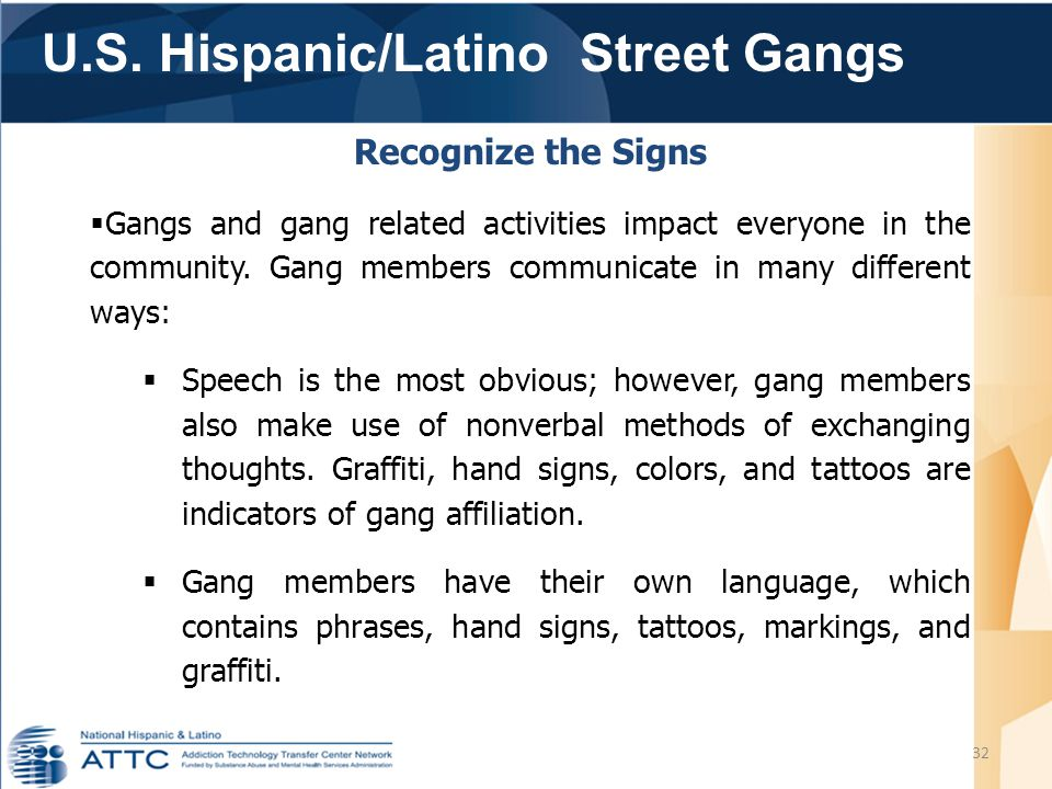 U.S. Hispanic/Latino Street Gangs 32 Recognize the Signs  Gangs and gang related activities impact everyone in the community. Gang members communicat