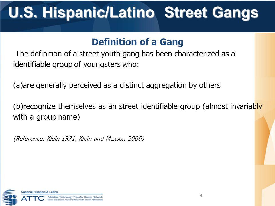 U.S. Hispanic/Latino Street Gangs U.S. Hispanic/Latino Street Gangs 4 Definition of a Gang The definition of a street youth gang has been characterize