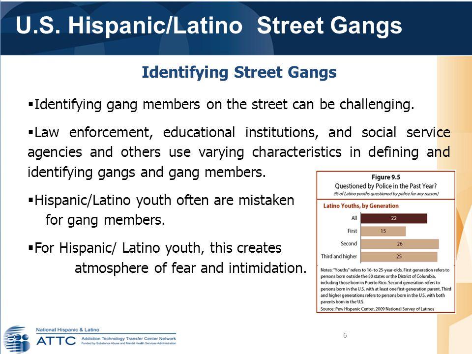 U.S. Hispanic/Latino Street Gangs 6 Identifying Street Gangs  Identifying gang members on the street can be challenging.  Law enforcement, education