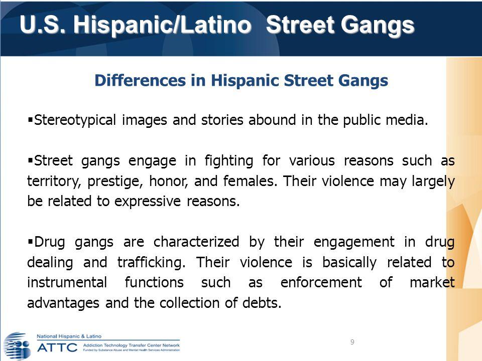 U.S. Hispanic/Latino Street Gangs U.S. Hispanic/Latino Street Gangs 9 Differences in Hispanic Street Gangs  Stereotypical images and stories abound i