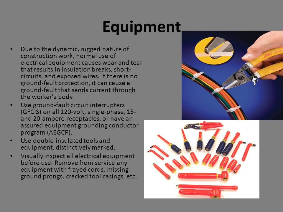 Equipment Due to the dynamic, rugged nature of construction work, normal use of electrical equipment causes wear and tear that results in insulation b