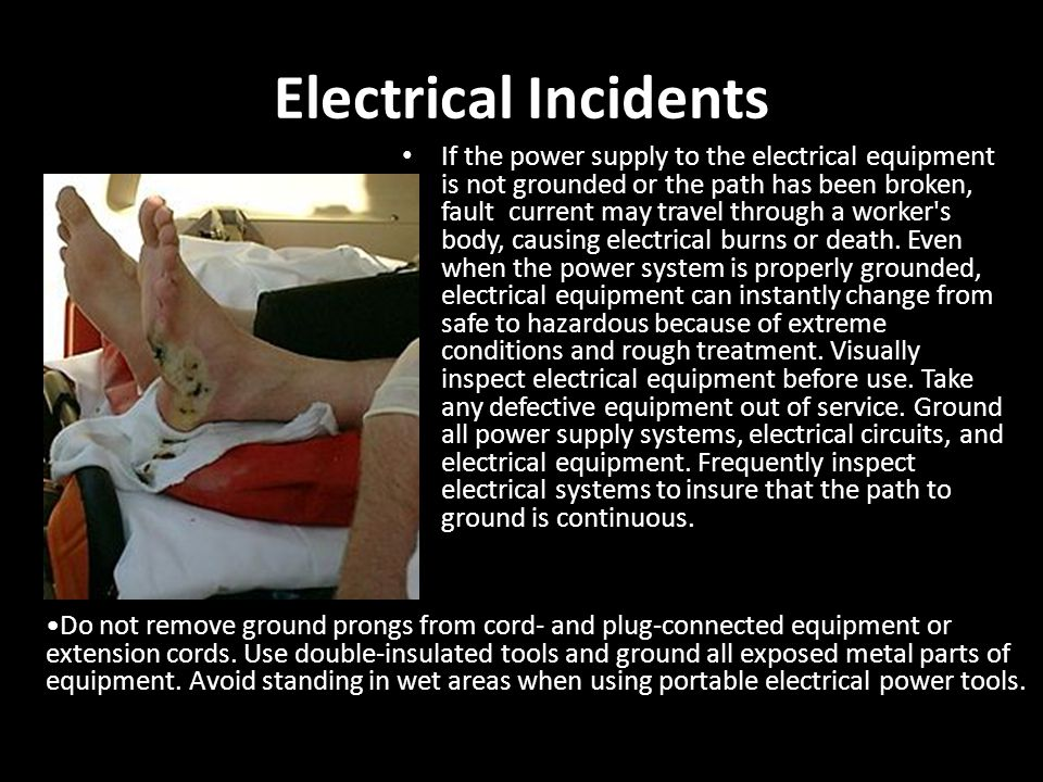 Electrical Incidents If the power supply to the electrical equipment is not grounded or the path has been broken, fault current may travel through a w
