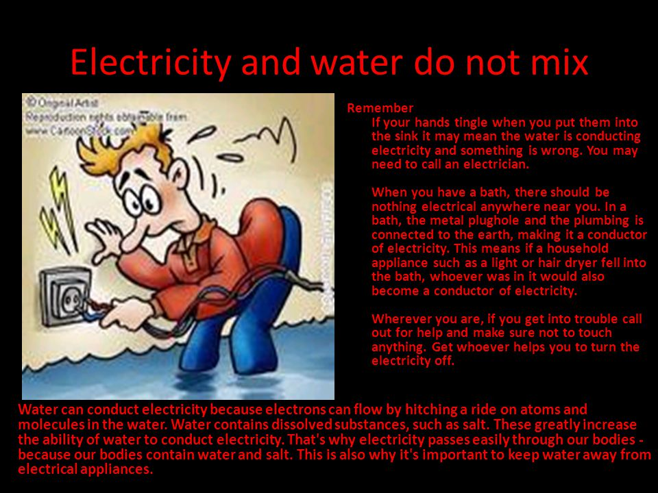 Electricity and water do not mix Remember If your hands tingle when you put them into the sink it may mean the water is conducting electricity and som