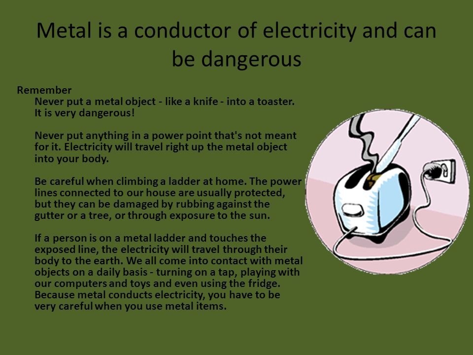 Metal is a conductor of electricity and can be dangerous Remember Never put a metal object - like a knife - into a toaster. It is very dangerous! Neve