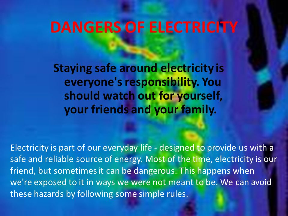 DANGERS OF ELECTRICITY Staying safe around electricity is everyone's responsibility. You should watch out for yourself, your friends and your family.