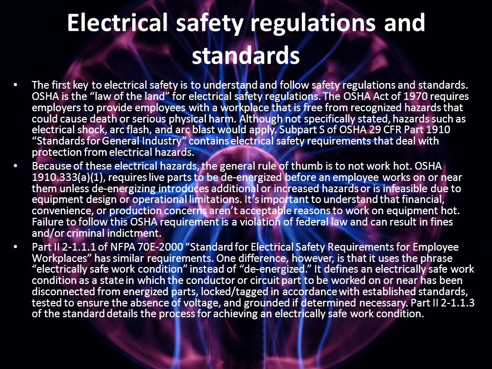Electrical safety regulations and standards The first key to electrical safety is to understand and follow safety regulations and standards. OSHA is t